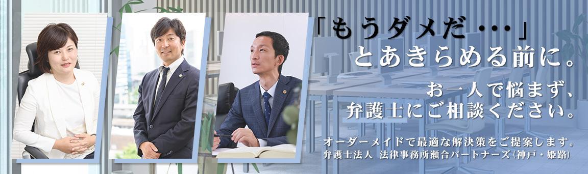 「もう駄目だ…」とあきらめる前に。お一人で悩まず、弁護士にご相談ください。 オーダーメイドで最適な解決策をご提案します。弁護士法人 法律事務所瀬合パートナーズ(神戸・姫路)